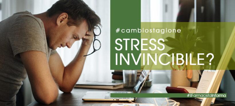 STRESS INVINCIBILE? Colpa del cambio stagione